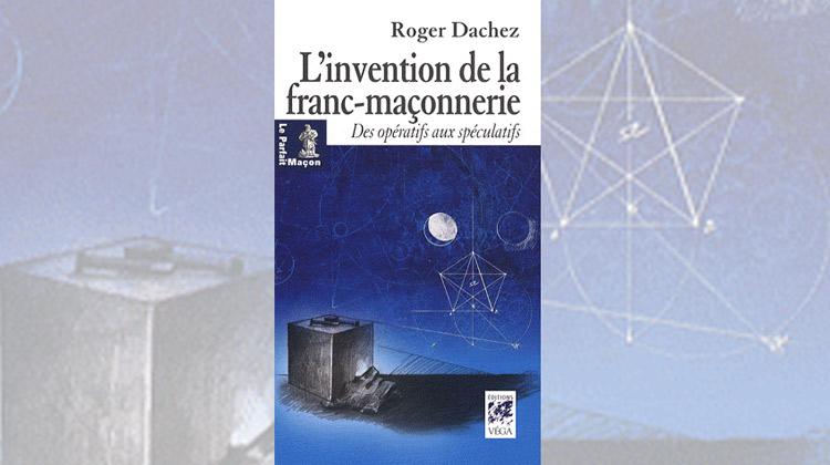 L'invention de la franc-maçonnerie – Des opératifs aux spéculatifs – Roger Dachez