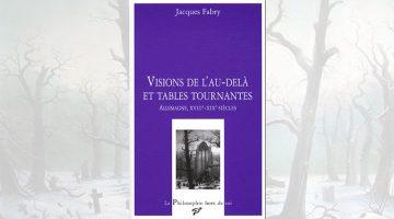 Visions de l'au-delà et tables tournantes Allemagne, XVIIIe-XIXe siècles – Jacques Fabry