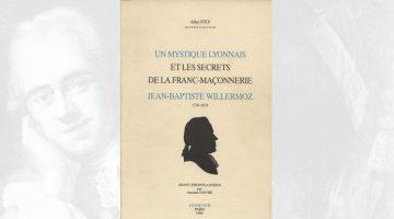 Un mystique lyonnais et les secrets de la franc-maçonnerie – Jean-Baptiste Willermoz – Alice Joly