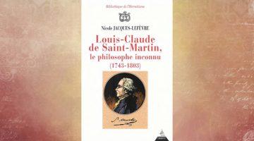 Louis-Claude de Saint-Martin, le Philosophe inconnu, (1743-1803), Un illuministe au Siècle des Lumières – Nicole Jacques-Lefèvre